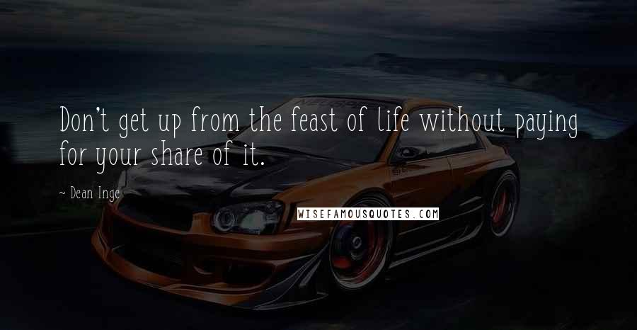 Dean Inge quotes: Don't get up from the feast of life without paying for your share of it.