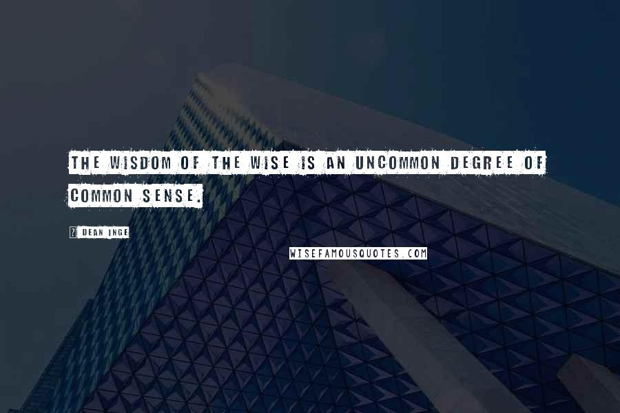 Dean Inge quotes: The wisdom of the wise is an uncommon degree of common sense.