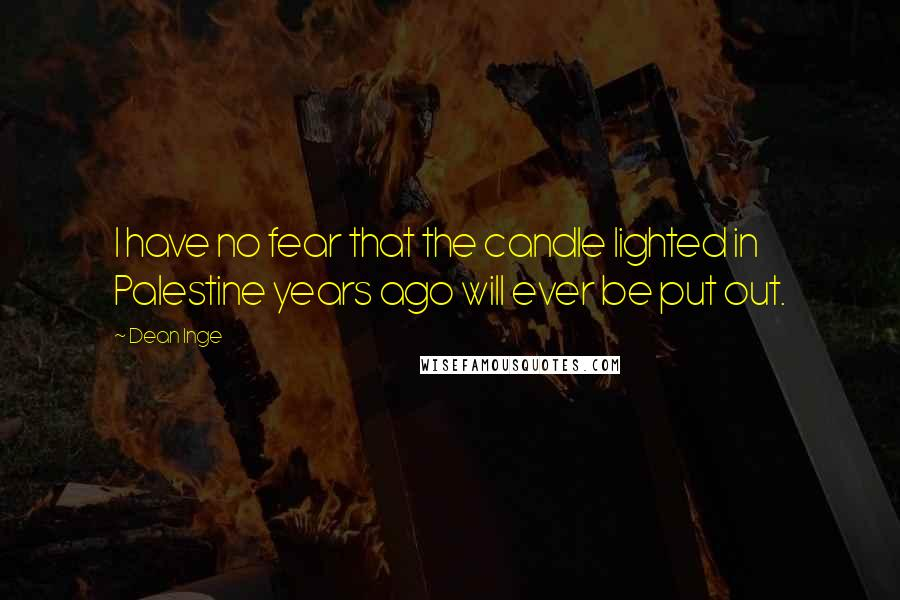 Dean Inge quotes: I have no fear that the candle lighted in Palestine years ago will ever be put out.