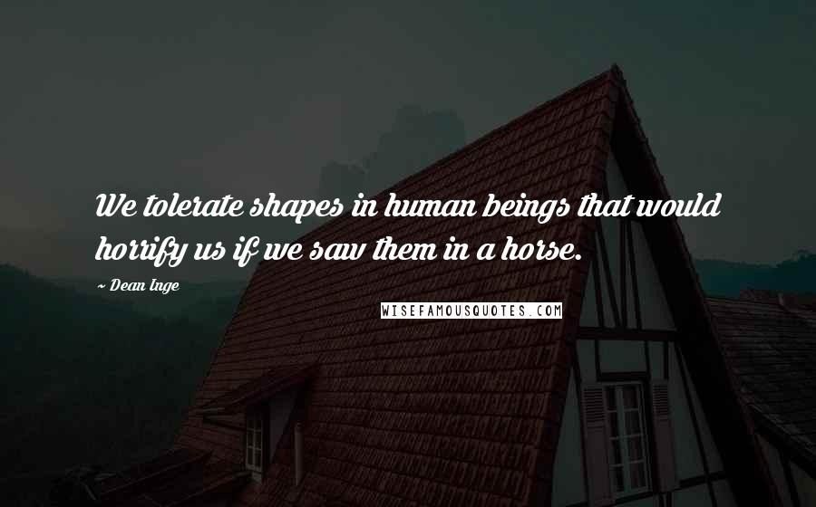 Dean Inge quotes: We tolerate shapes in human beings that would horrify us if we saw them in a horse.