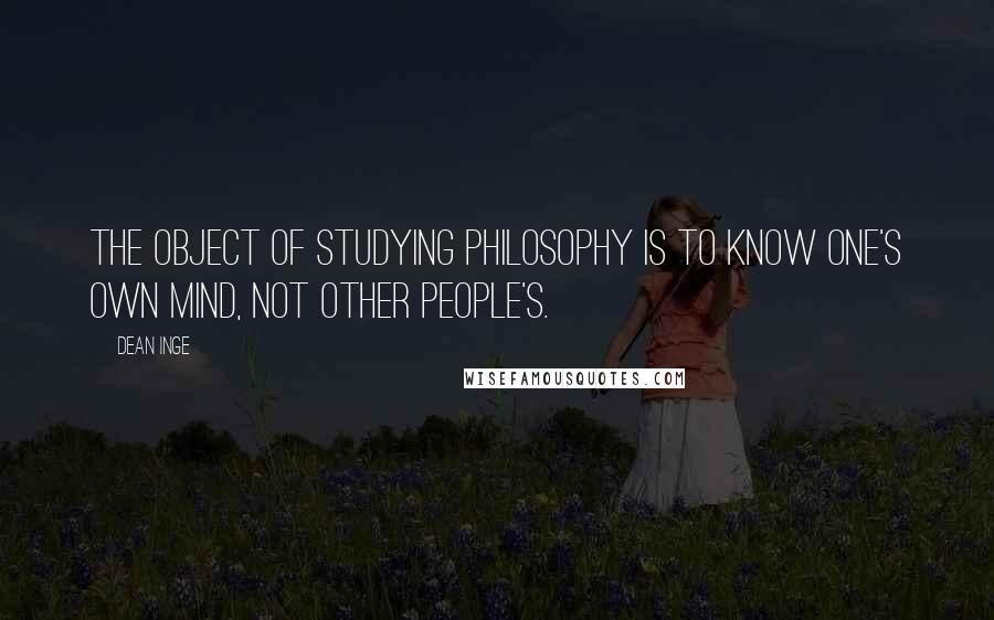 Dean Inge quotes: The object of studying philosophy is to know one's own mind, not other people's.