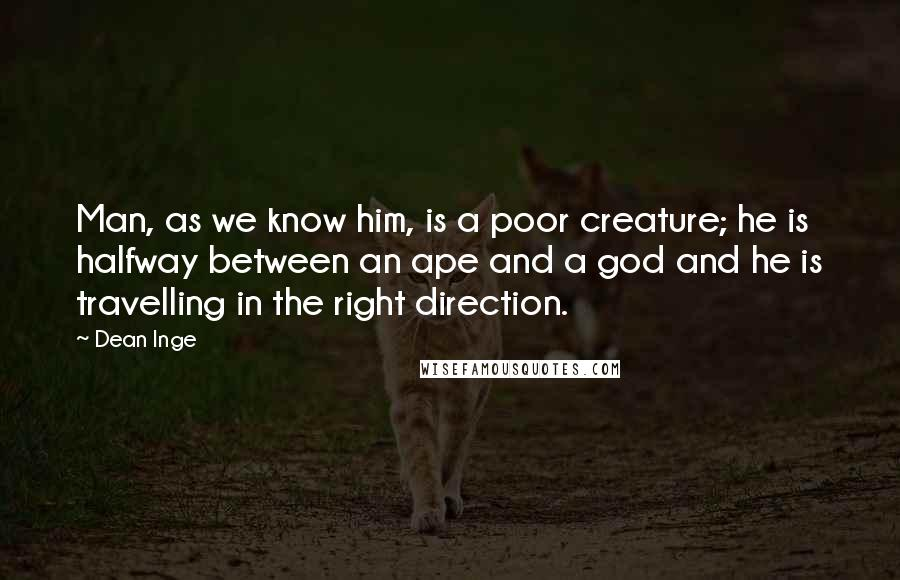 Dean Inge quotes: Man, as we know him, is a poor creature; he is halfway between an ape and a god and he is travelling in the right direction.