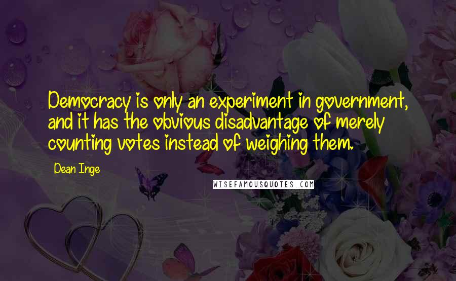 Dean Inge quotes: Democracy is only an experiment in government, and it has the obvious disadvantage of merely counting votes instead of weighing them.