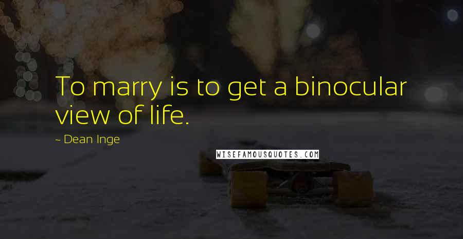Dean Inge quotes: To marry is to get a binocular view of life.
