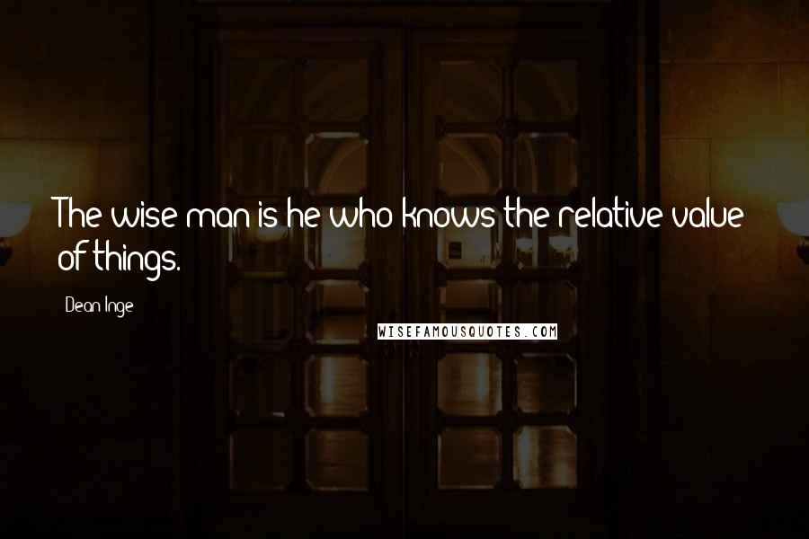 Dean Inge quotes: The wise man is he who knows the relative value of things.