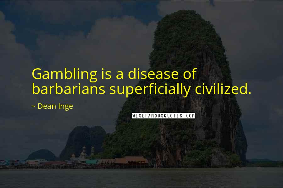Dean Inge quotes: Gambling is a disease of barbarians superficially civilized.