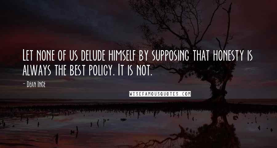 Dean Inge quotes: Let none of us delude himself by supposing that honesty is always the best policy. It is not.