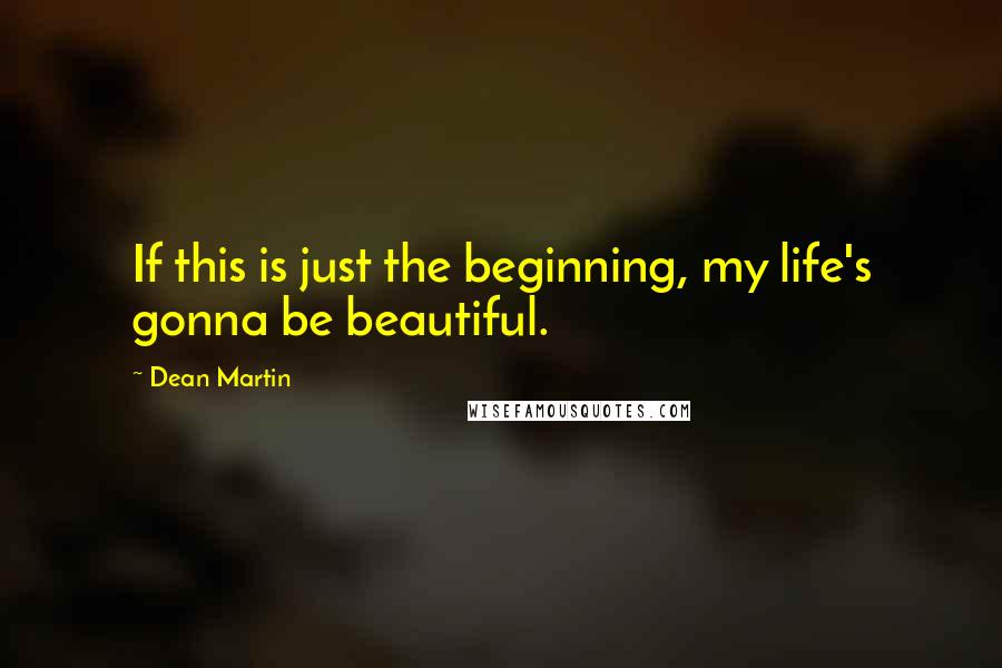 Dean Martin quotes: If this is just the beginning, my life's gonna be beautiful.