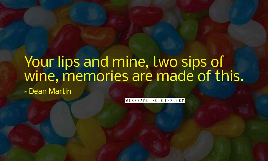 Dean Martin quotes: Your lips and mine, two sips of wine, memories are made of this.