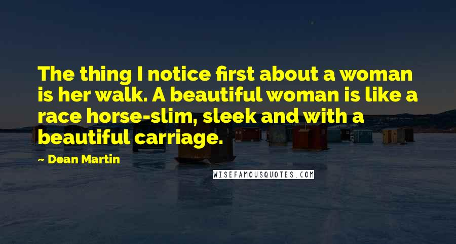 Dean Martin quotes: The thing I notice first about a woman is her walk. A beautiful woman is like a race horse-slim, sleek and with a beautiful carriage.