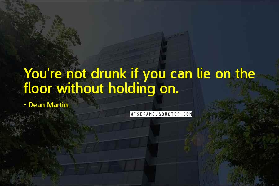 Dean Martin quotes: You're not drunk if you can lie on the floor without holding on.