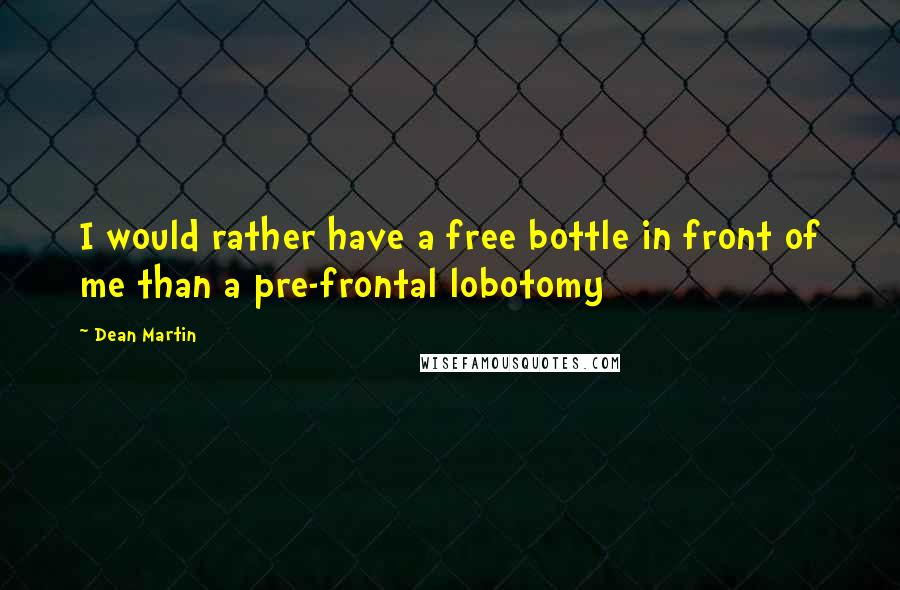 Dean Martin quotes: I would rather have a free bottle in front of me than a pre-frontal lobotomy