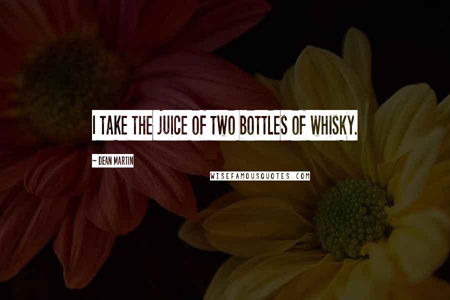 Dean Martin quotes: I take the juice of two bottles of whisky.
