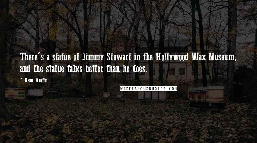 Dean Martin quotes: There's a statue of Jimmy Stewart in the Hollywood Wax Museum, and the statue talks better than he does.