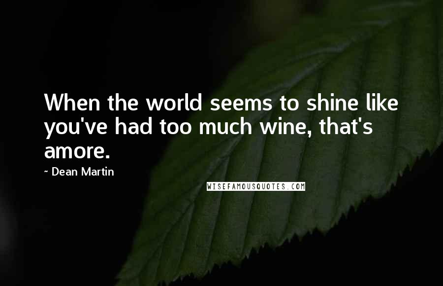 Dean Martin quotes: When the world seems to shine like you've had too much wine, that's amore.