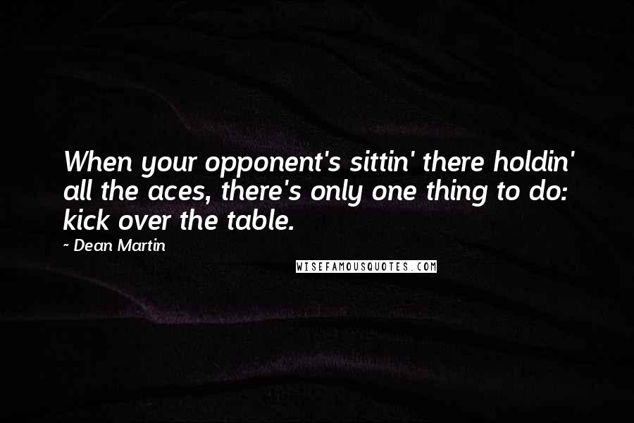 Dean Martin quotes: When your opponent's sittin' there holdin' all the aces, there's only one thing to do: kick over the table.