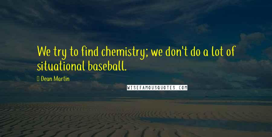 Dean Martin quotes: We try to find chemistry; we don't do a lot of situational baseball.