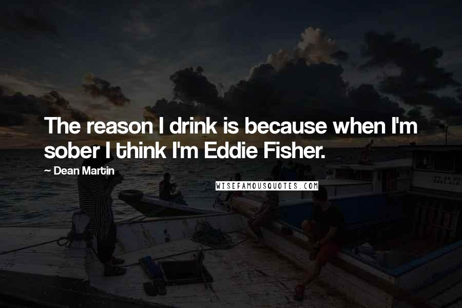 Dean Martin quotes: The reason I drink is because when I'm sober I think I'm Eddie Fisher.