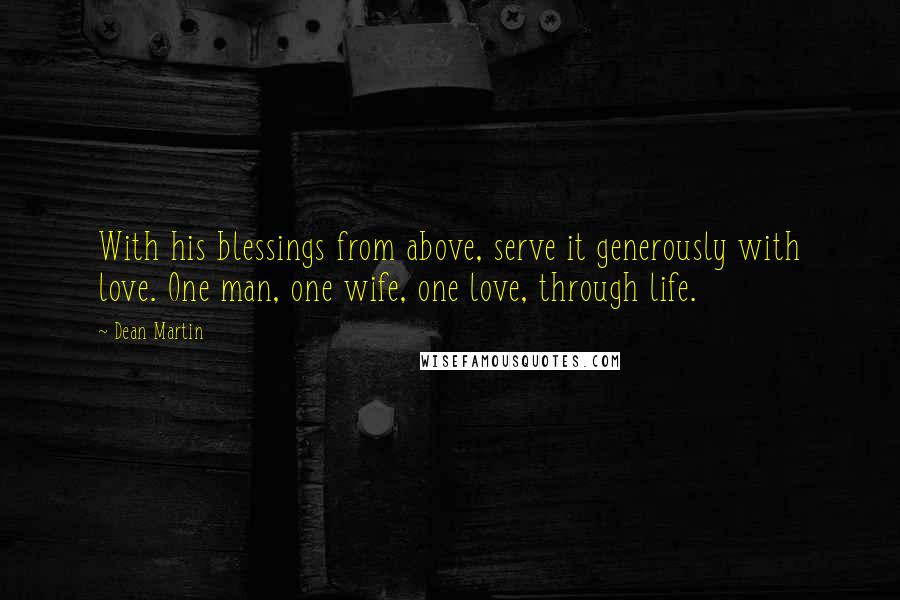 Dean Martin quotes: With his blessings from above, serve it generously with love. One man, one wife, one love, through life.