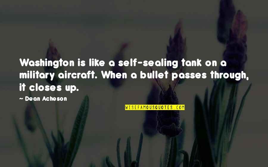 Dean O'gorman Quotes By Dean Acheson: Washington is like a self-sealing tank on a