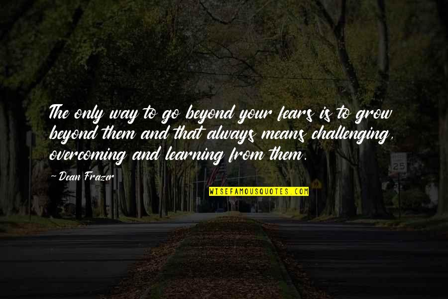 Dean O'gorman Quotes By Dean Frazer: The only way to go beyond your fears