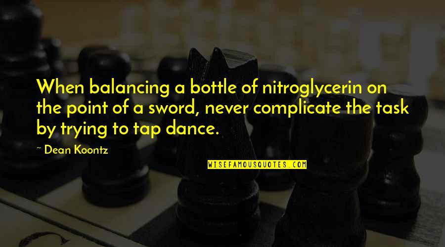 Dean O'gorman Quotes By Dean Koontz: When balancing a bottle of nitroglycerin on the