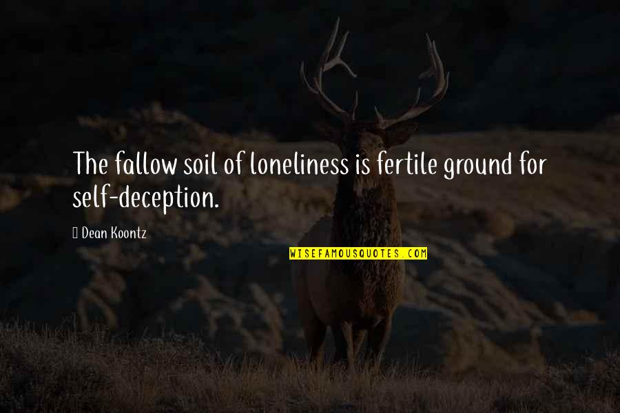 Dean O'gorman Quotes By Dean Koontz: The fallow soil of loneliness is fertile ground