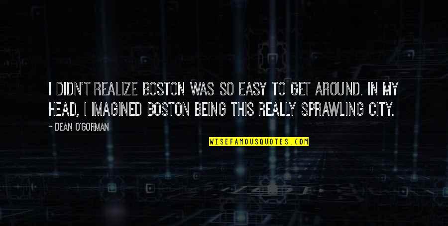 Dean O'gorman Quotes By Dean O'Gorman: I didn't realize Boston was so easy to