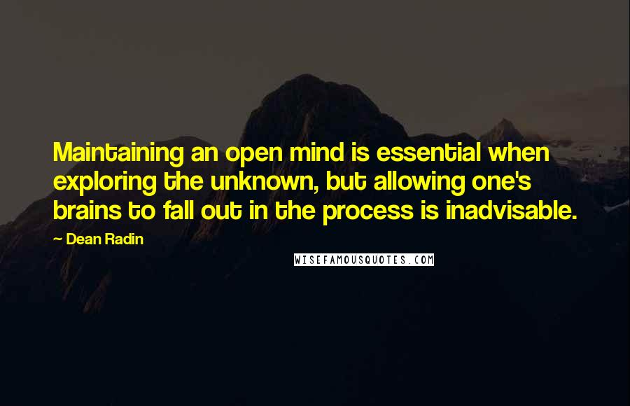 Dean Radin quotes: Maintaining an open mind is essential when exploring the unknown, but allowing one's brains to fall out in the process is inadvisable.
