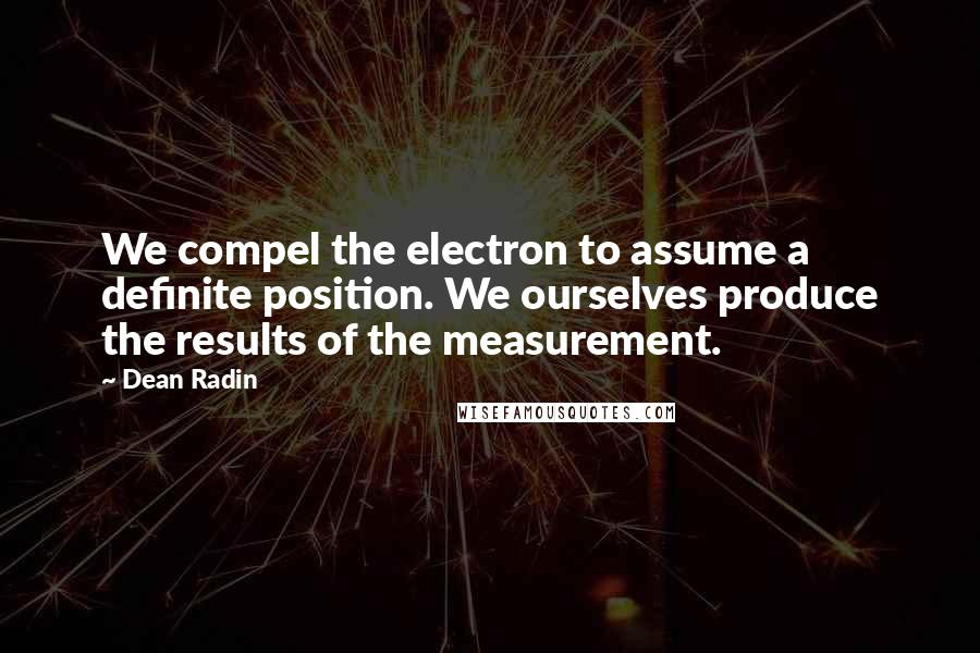Dean Radin quotes: We compel the electron to assume a definite position. We ourselves produce the results of the measurement.