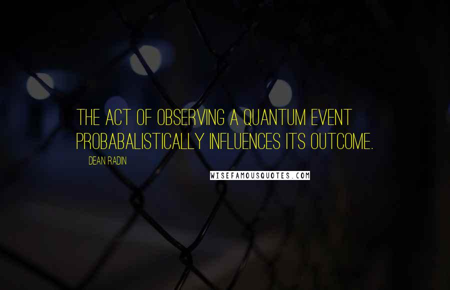Dean Radin quotes: The act of observing a quantum event probabalistically influences its outcome.