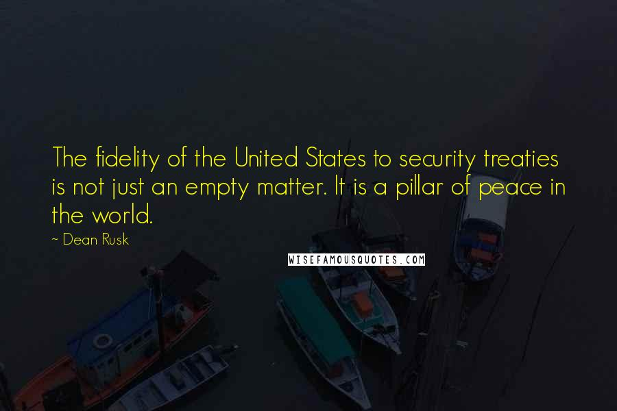 Dean Rusk quotes: The fidelity of the United States to security treaties is not just an empty matter. It is a pillar of peace in the world.