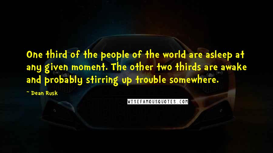 Dean Rusk quotes: One third of the people of the world are asleep at any given moment. The other two thirds are awake and probably stirring up trouble somewhere.