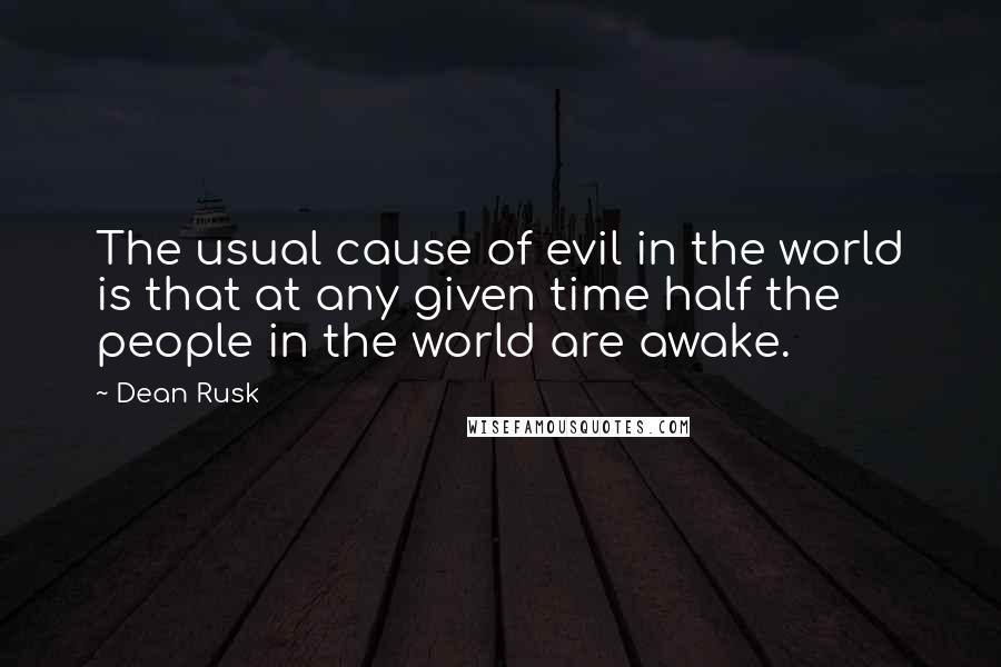 Dean Rusk quotes: The usual cause of evil in the world is that at any given time half the people in the world are awake.
