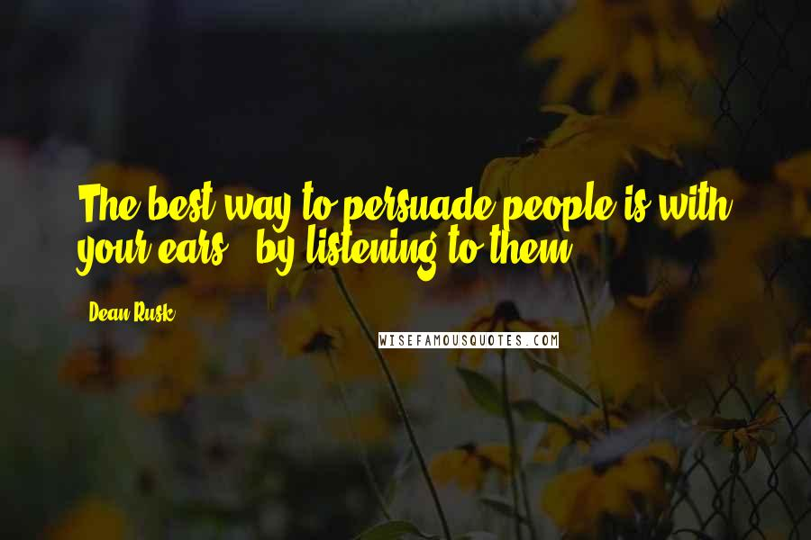 Dean Rusk quotes: The best way to persuade people is with your ears - by listening to them.