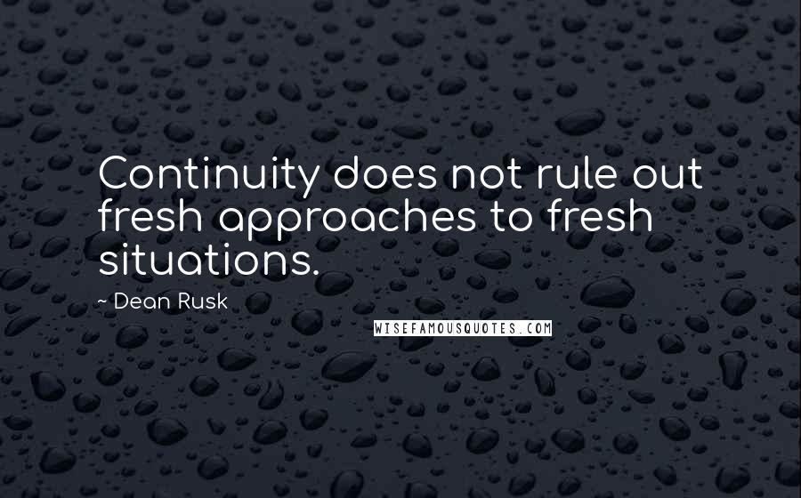 Dean Rusk quotes: Continuity does not rule out fresh approaches to fresh situations.