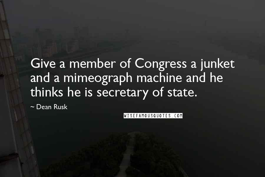 Dean Rusk quotes: Give a member of Congress a junket and a mimeograph machine and he thinks he is secretary of state.
