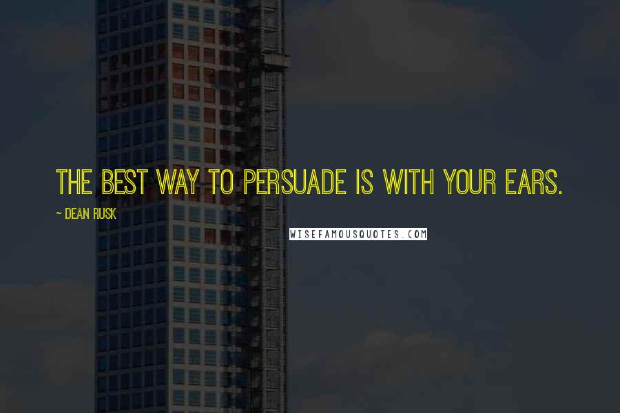 Dean Rusk quotes: The best way to persuade is with your ears.