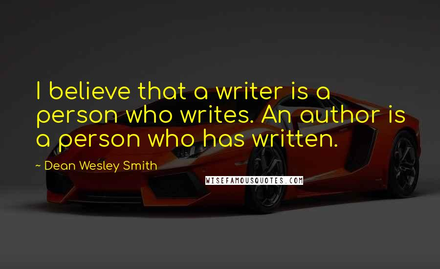 Dean Wesley Smith quotes: I believe that a writer is a person who writes. An author is a person who has written.
