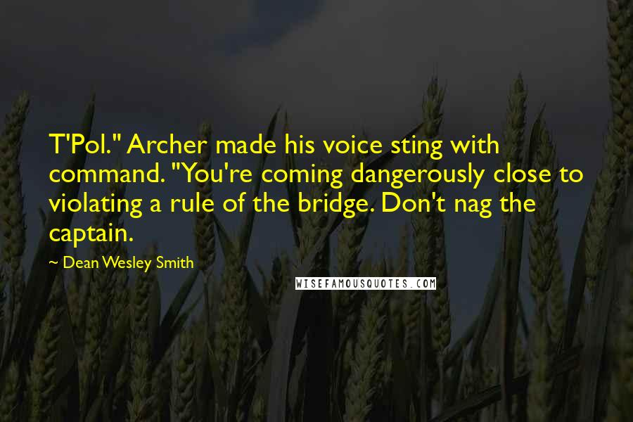 """Dean Wesley Smith quotes: T'Pol."""" Archer made his voice sting with command. """"You're coming dangerously close to violating a rule of the bridge. Don't nag the captain."""