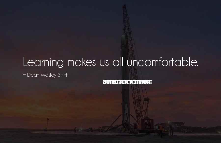 Dean Wesley Smith quotes: Learning makes us all uncomfortable.