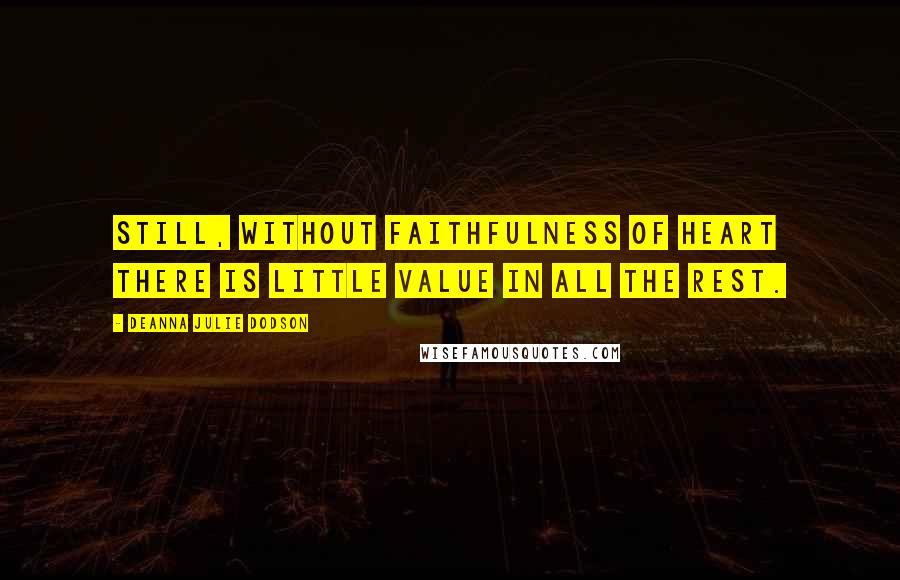 DeAnna Julie Dodson quotes: Still, without faithfulness of heart there is little value in all the rest.