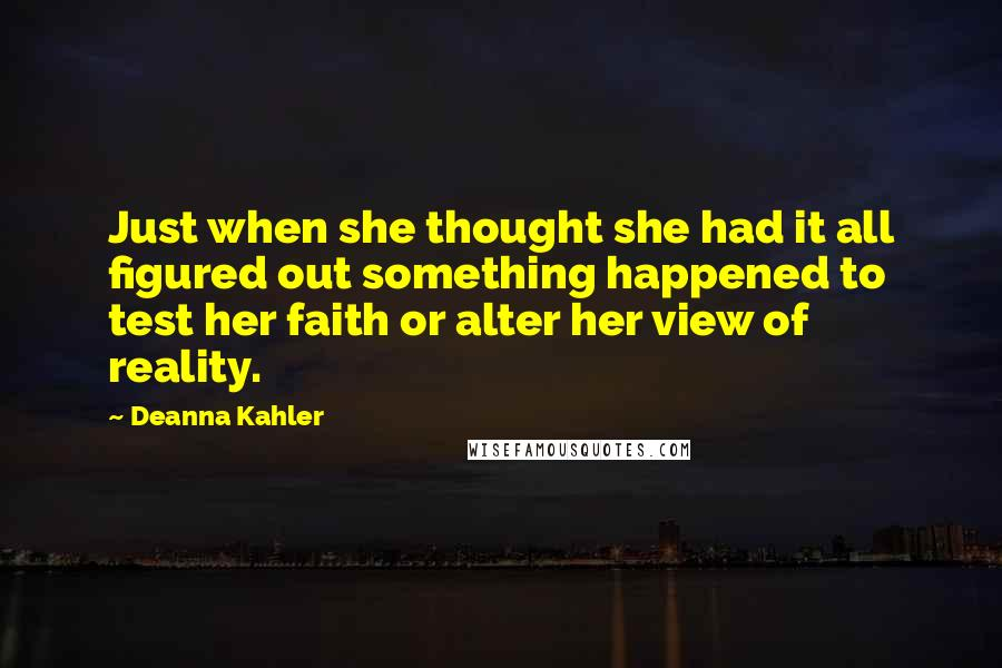 Deanna Kahler quotes: Just when she thought she had it all figured out something happened to test her faith or alter her view of reality.