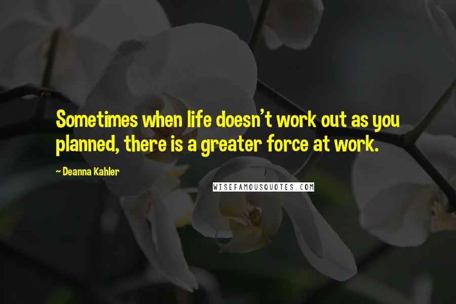 Deanna Kahler quotes: Sometimes when life doesn't work out as you planned, there is a greater force at work.