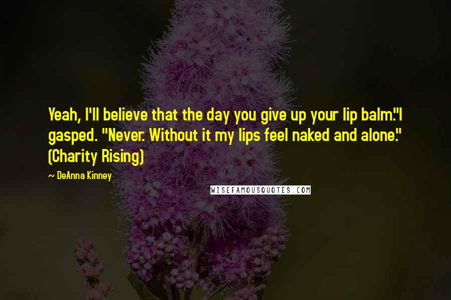 "DeAnna Kinney quotes: Yeah, I'll believe that the day you give up your lip balm.""I gasped. ""Never. Without it my lips feel naked and alone."" (Charity Rising)"
