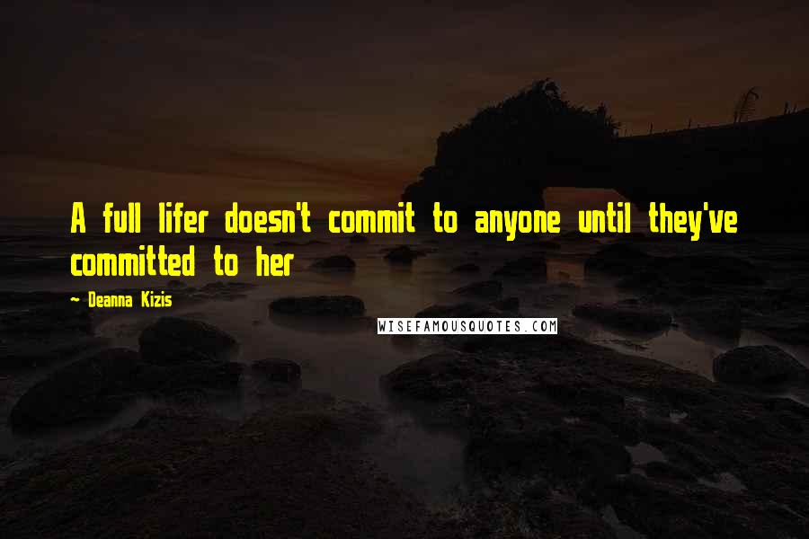Deanna Kizis quotes: A full lifer doesn't commit to anyone until they've committed to her