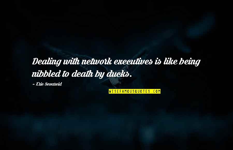 Death And Dealing With It Quotes By Eric Sevareid: Dealing with network executives is like being nibbled