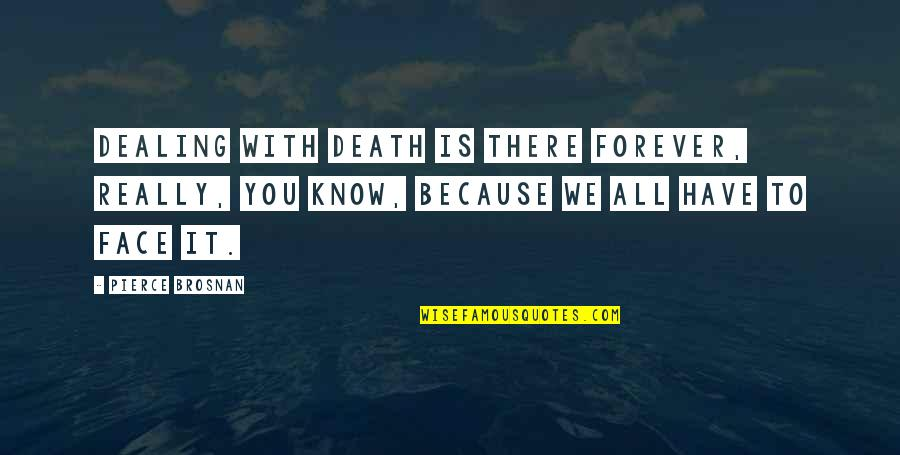 Death And Dealing With It Quotes By Pierce Brosnan: Dealing with death is there forever, really, you