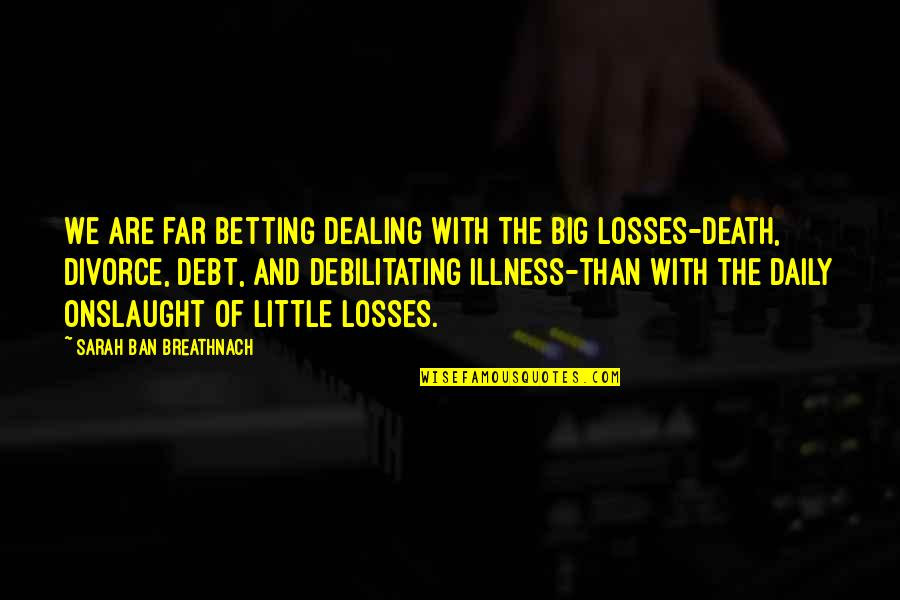 Death And Dealing With It Quotes By Sarah Ban Breathnach: We are far betting dealing with the big