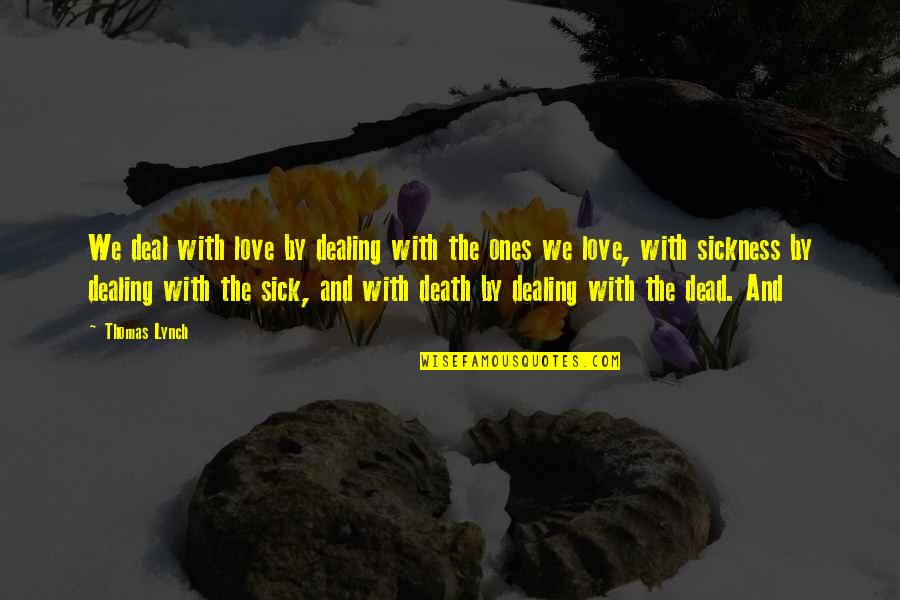 Death And Dealing With It Quotes By Thomas Lynch: We deal with love by dealing with the